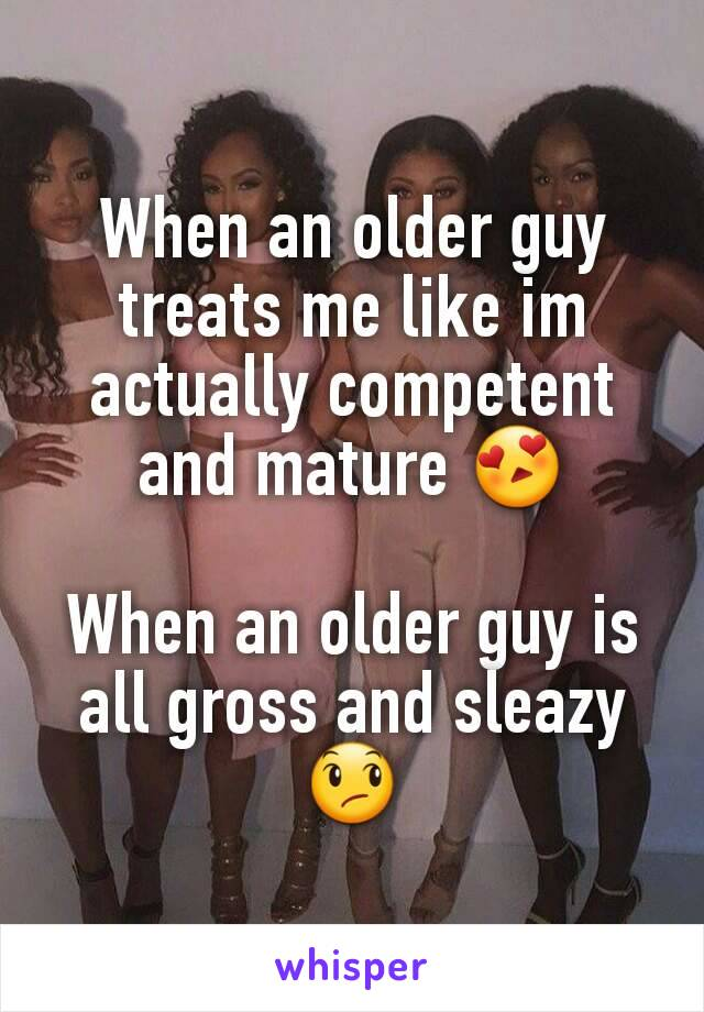When an older guy treats me like im actually competent and mature 😍  When an older guy is all gross and sleazy 😞