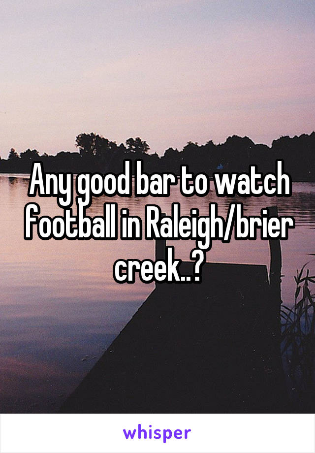 Any good bar to watch football in Raleigh/brier creek..?