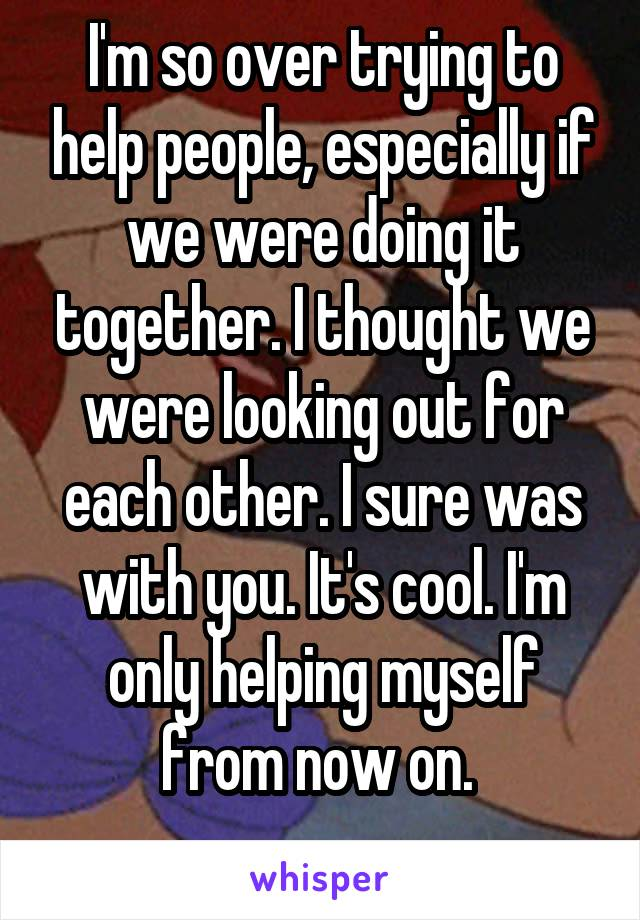 I'm so over trying to help people, especially if we were doing it together. I thought we were looking out for each other. I sure was with you. It's cool. I'm only helping myself from now on.