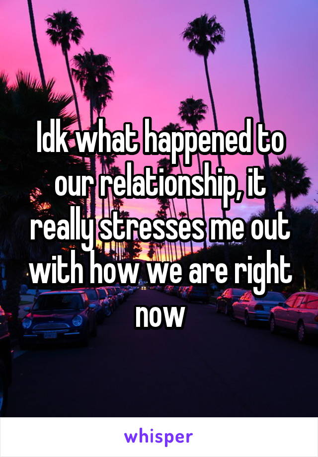 Idk what happened to our relationship, it really stresses me out with how we are right now