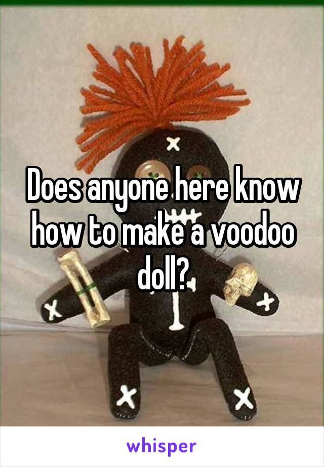 Does anyone here know how to make a voodoo doll?