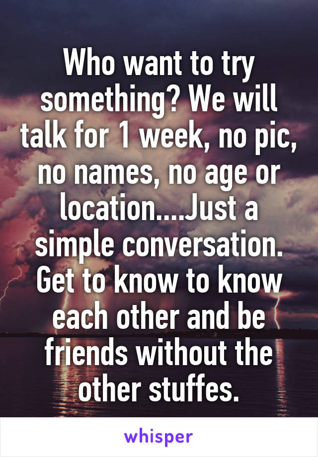 Who want to try something? We will talk for 1 week, no pic, no names, no age or location....Just a simple conversation. Get to know to know each other and be friends without the other stuffes.