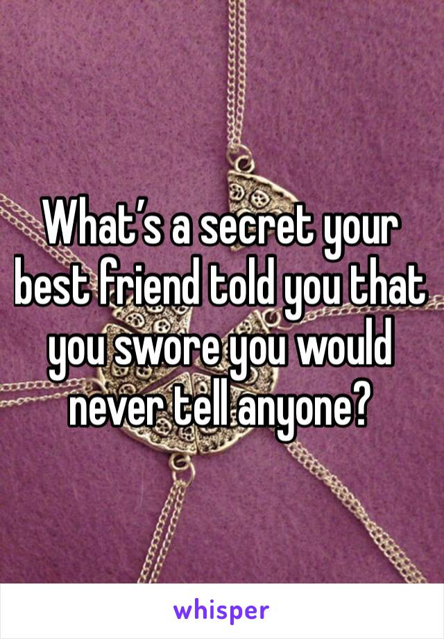 What's a secret your best friend told you that you swore you would never tell anyone?