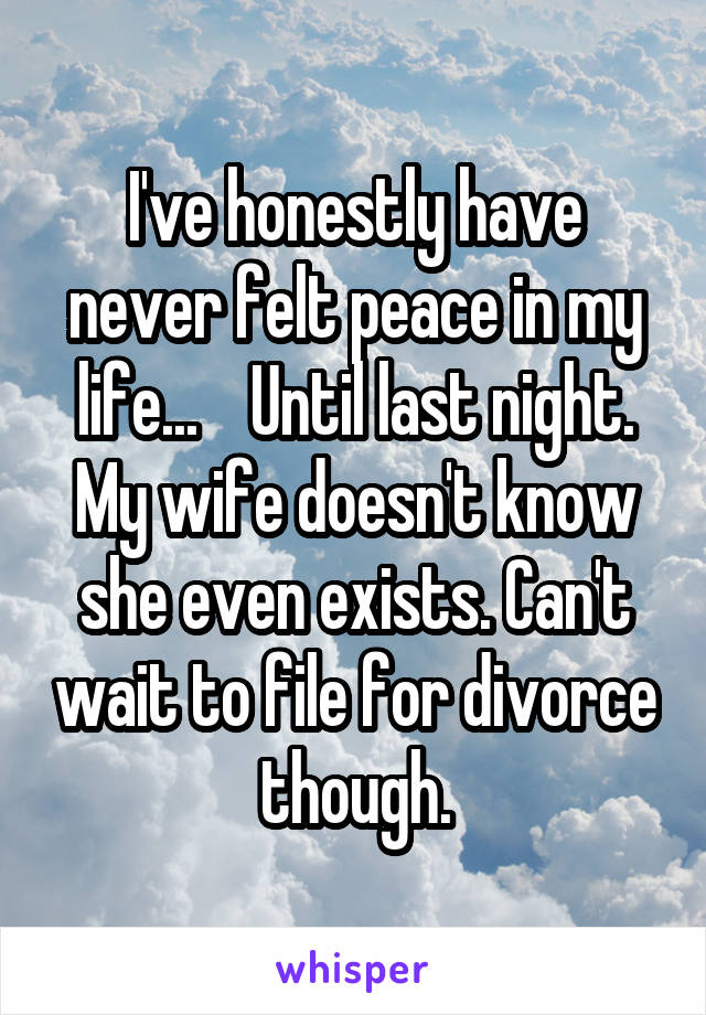 I've honestly have never felt peace in my life...    Until last night. My wife doesn't know she even exists. Can't wait to file for divorce though.