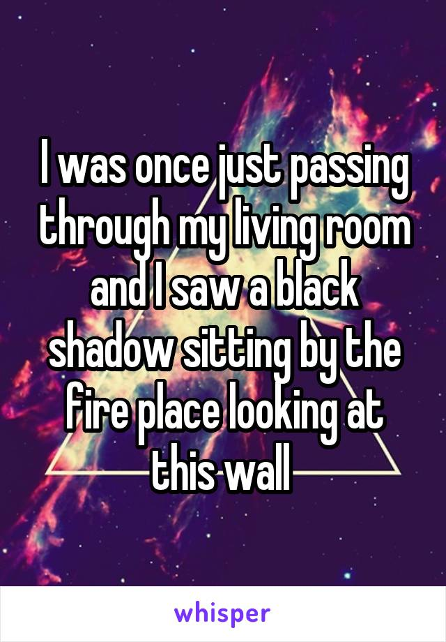 I was once just passing through my living room and I saw a black shadow sitting by the fire place looking at this wall