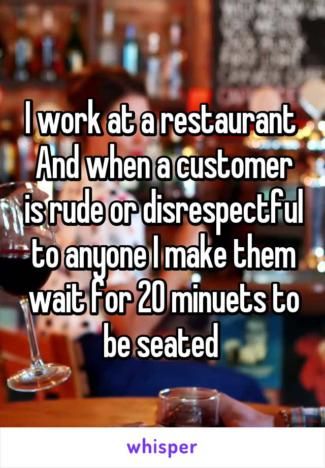 I work at a restaurant  And when a customer is rude or disrespectful to anyone I make them wait for 20 minuets to be seated