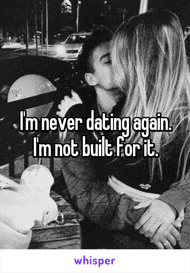 I'm never dating again. I'm not built for it.