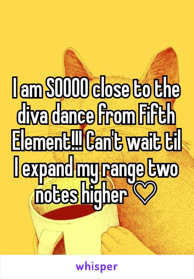 I am SOOOO close to the diva dance from Fifth Element!!! Can't wait til I expand my range two notes higher ♡