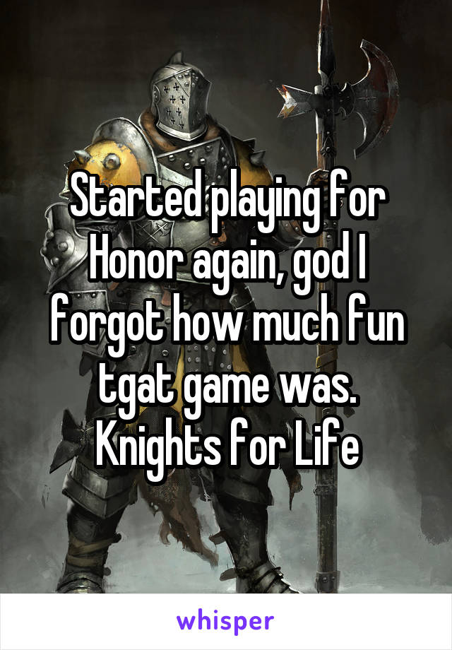 Started playing for Honor again, god I forgot how much fun tgat game was. Knights for Life