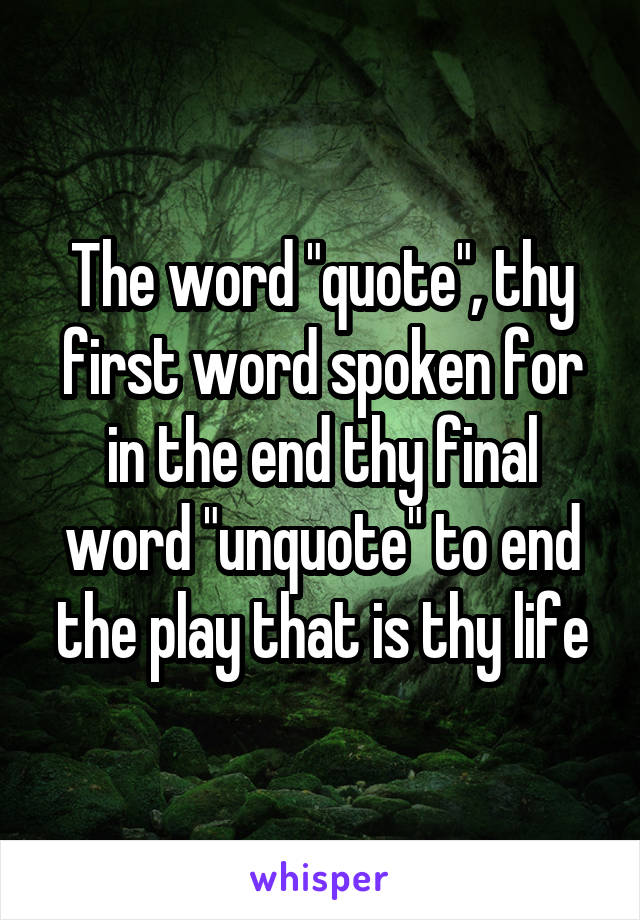"""The word """"quote"""", thy first word spoken for in the end thy final word """"unquote"""" to end the play that is thy life"""
