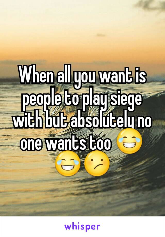 When all you want is people to play siege with but absolutely no one wants too 😂😂😕