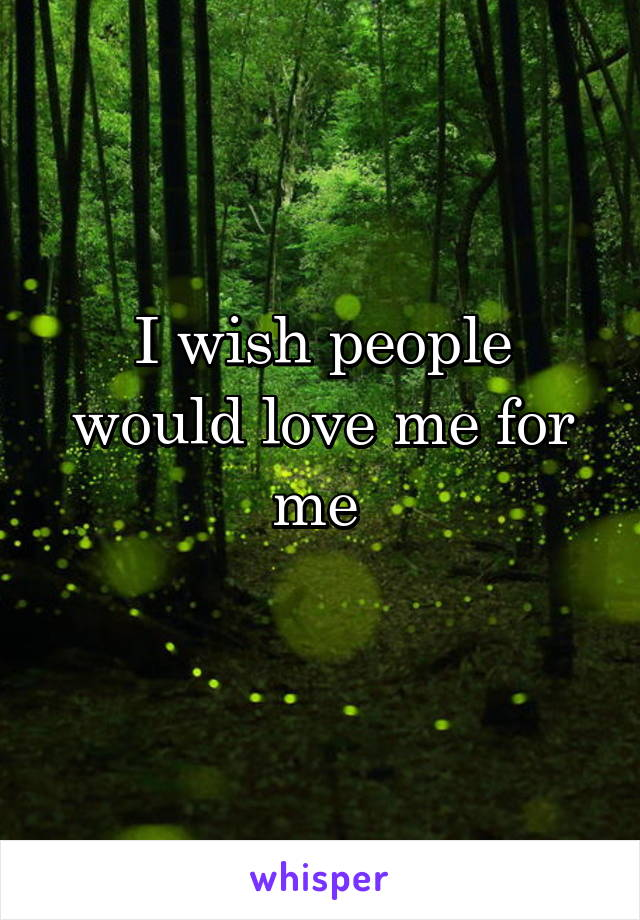 I wish people would love me for me