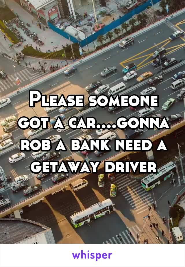Please someone got a car....gonna rob a bank need a getaway driver