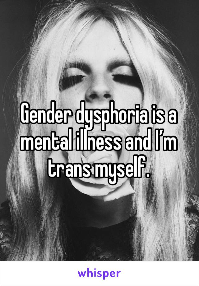 Gender dysphoria is a mental illness and I'm trans myself.