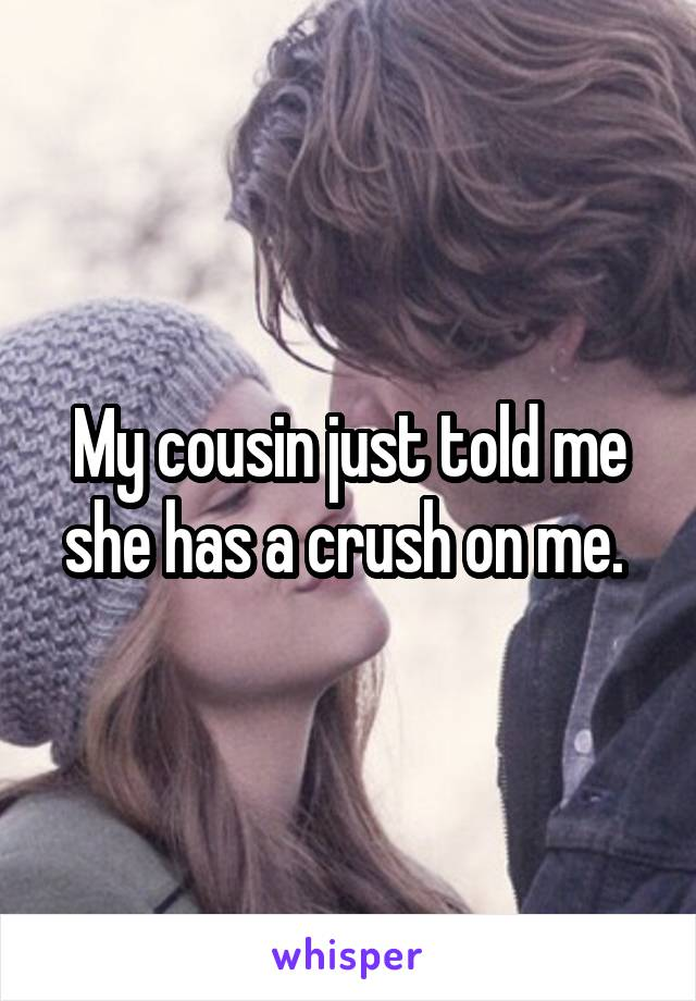 My cousin just told me she has a crush on me.