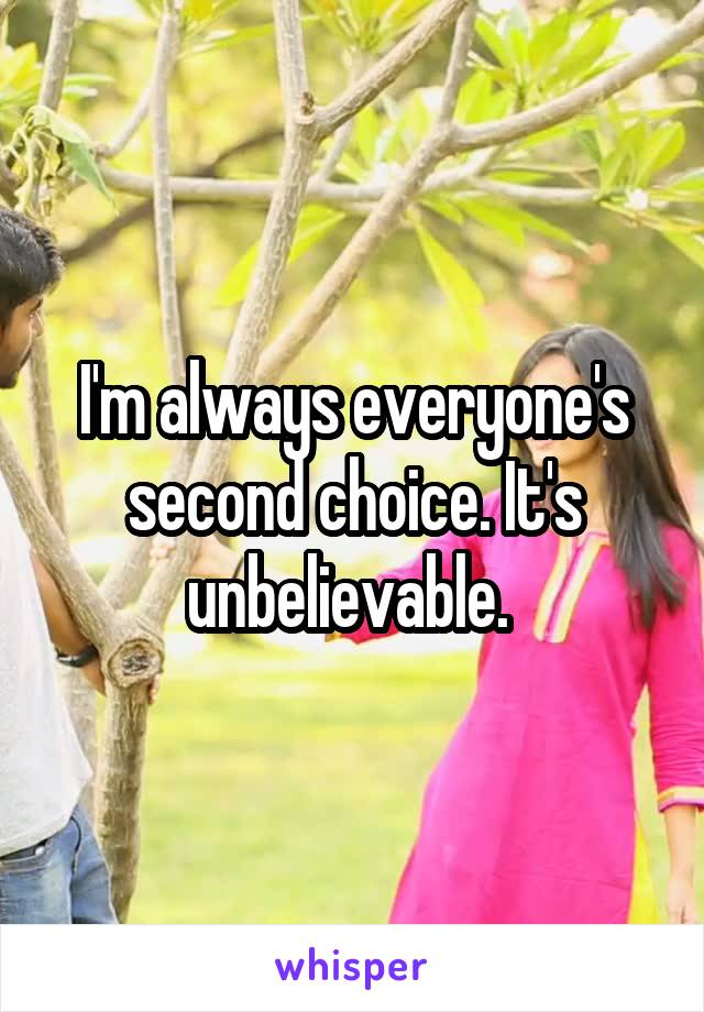 I'm always everyone's second choice. It's unbelievable.
