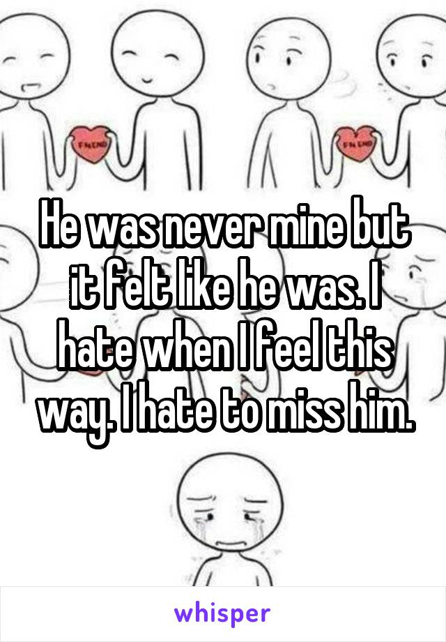 He was never mine but it felt like he was. I hate when I feel this way. I hate to miss him.