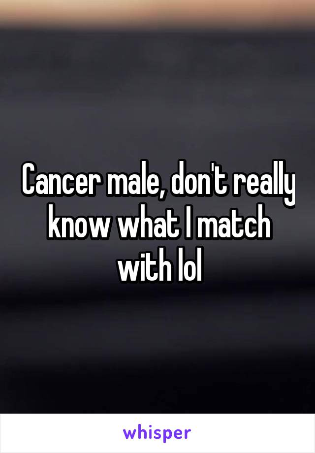 Cancer male, don't really know what I match with lol