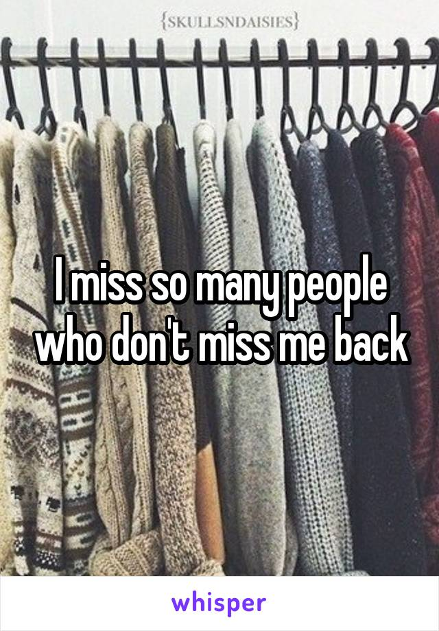 I miss so many people who don't miss me back