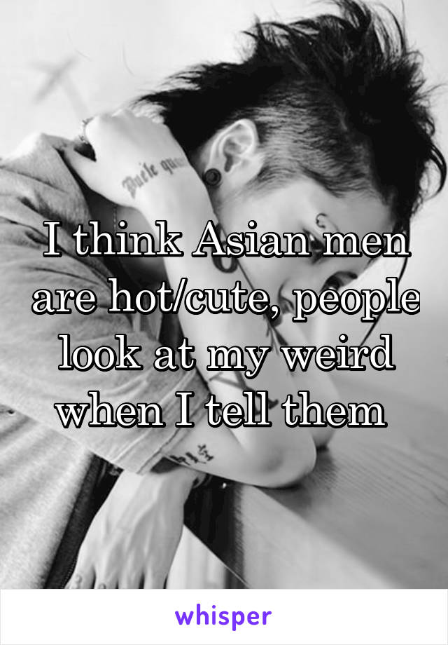 I think Asian men are hot/cute, people look at my weird when I tell them