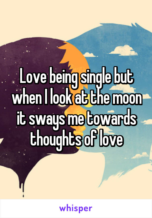 Love being single but when I look at the moon it sways me towards thoughts of love