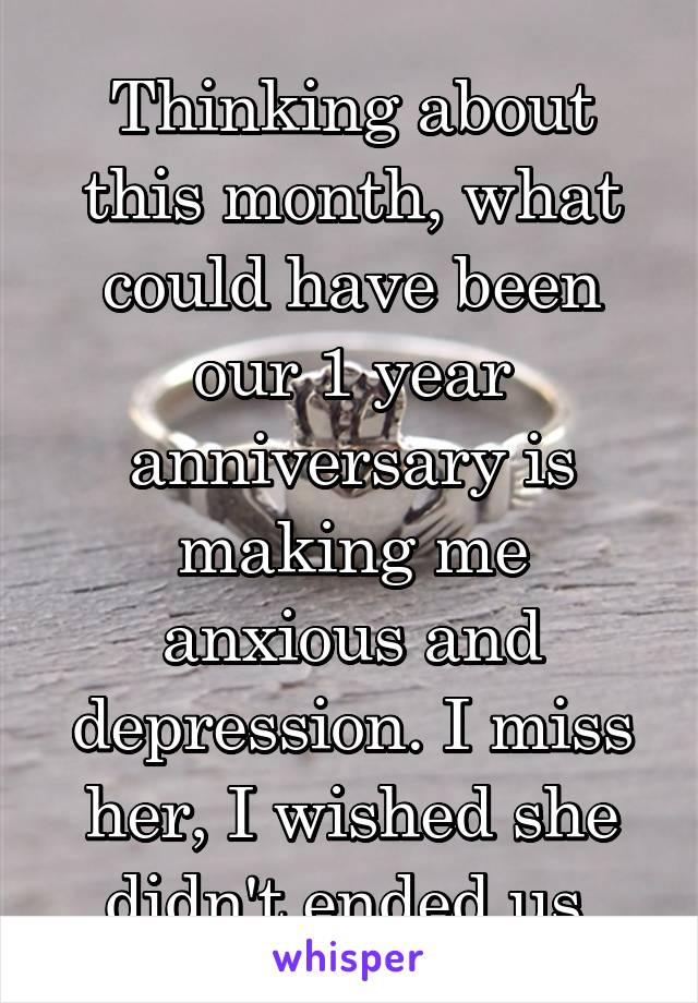 Thinking about this month, what could have been our 1 year anniversary is making me anxious and depression. I miss her, I wished she didn't ended us.