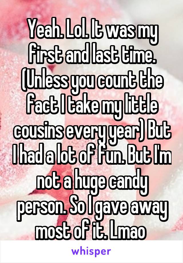 Yeah. Lol. It was my first and last time. (Unless you count the fact I take my little cousins every year) But I had a lot of fun. But I'm not a huge candy person. So I gave away most of it. Lmao
