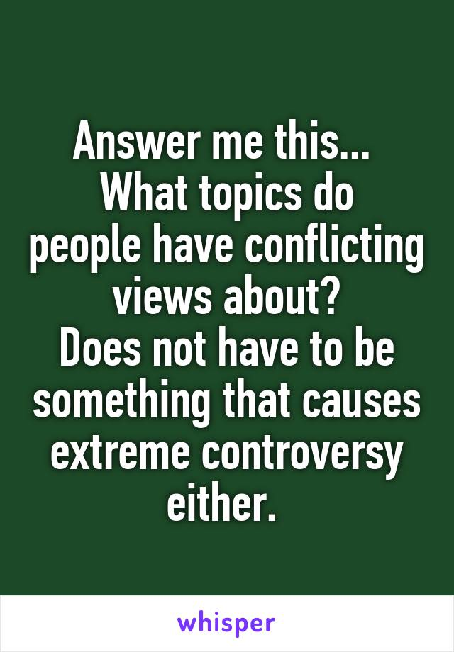 Answer me this...  What topics do people have conflicting views about? Does not have to be something that causes extreme controversy either.