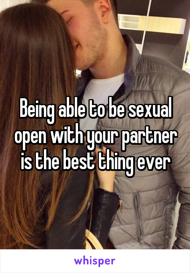 Being able to be sexual open with your partner is the best thing ever