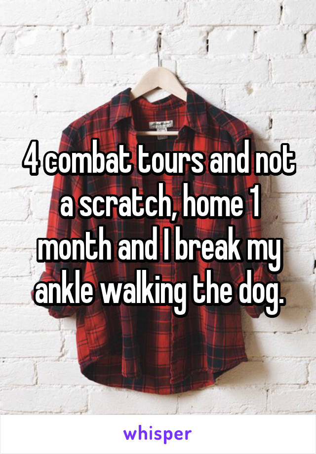4 combat tours and not a scratch, home 1 month and I break my ankle walking the dog.