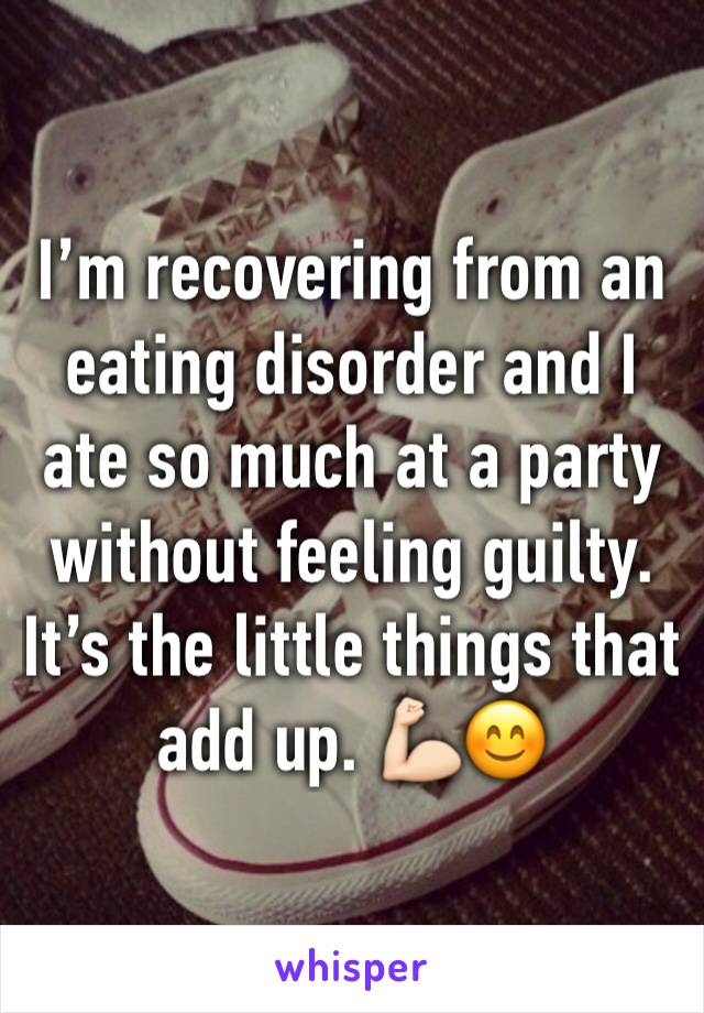 I'm recovering from an eating disorder and I ate so much at a party without feeling guilty. It's the little things that add up. 💪🏻😊