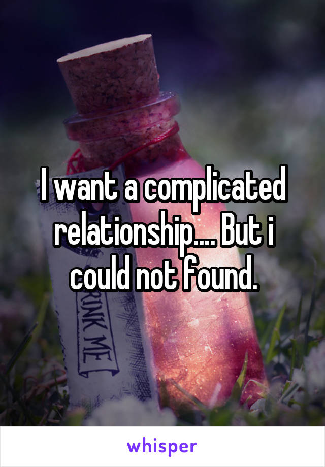 I want a complicated relationship.... But i could not found.