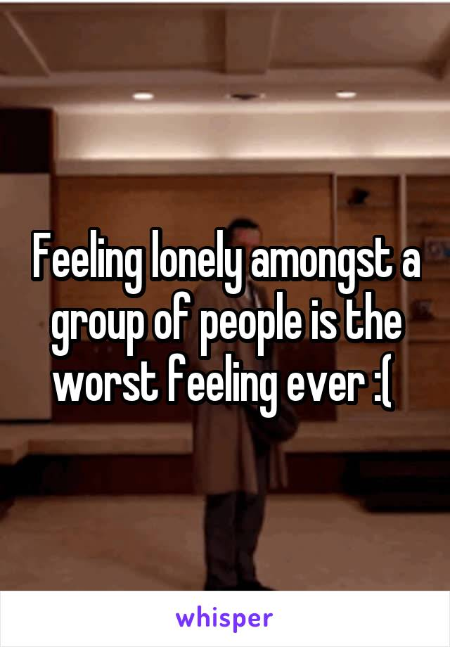 Feeling lonely amongst a group of people is the worst feeling ever :(