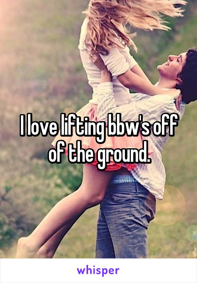 I love lifting bbw's off of the ground.