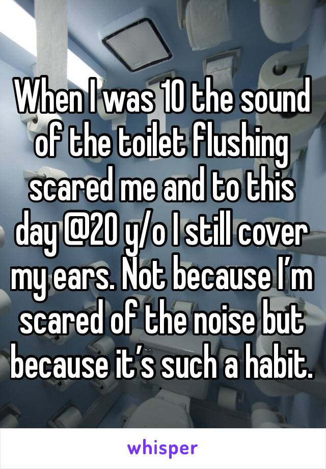 When I was 10 the sound of the toilet flushing scared me and to this day @20 y/o I still cover my ears. Not because I'm scared of the noise but because it's such a habit.