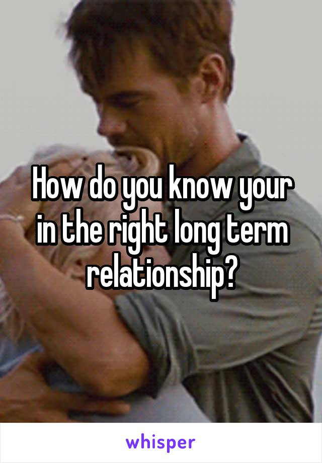 How do you know your in the right long term relationship?