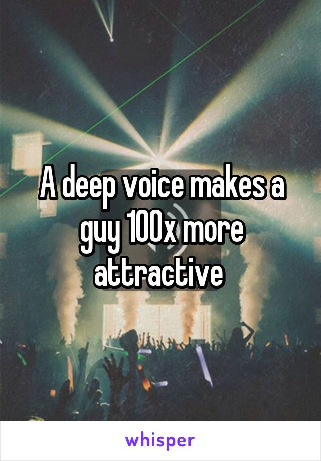 A deep voice makes a guy 100x more attractive
