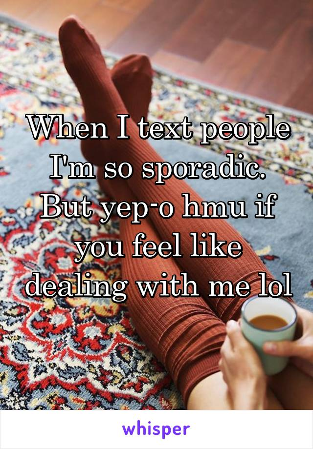 When I text people I'm so sporadic. But yep-o hmu if you feel like dealing with me lol