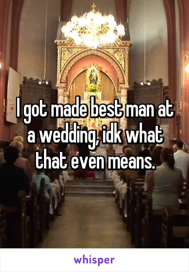 I got made best man at a wedding, idk what that even means.
