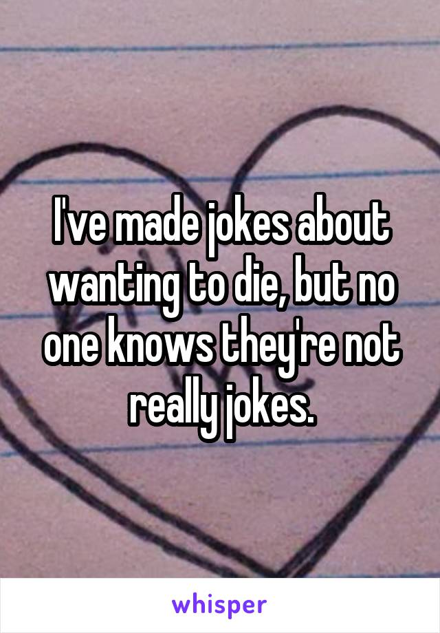 I've made jokes about wanting to die, but no one knows they're not really jokes.