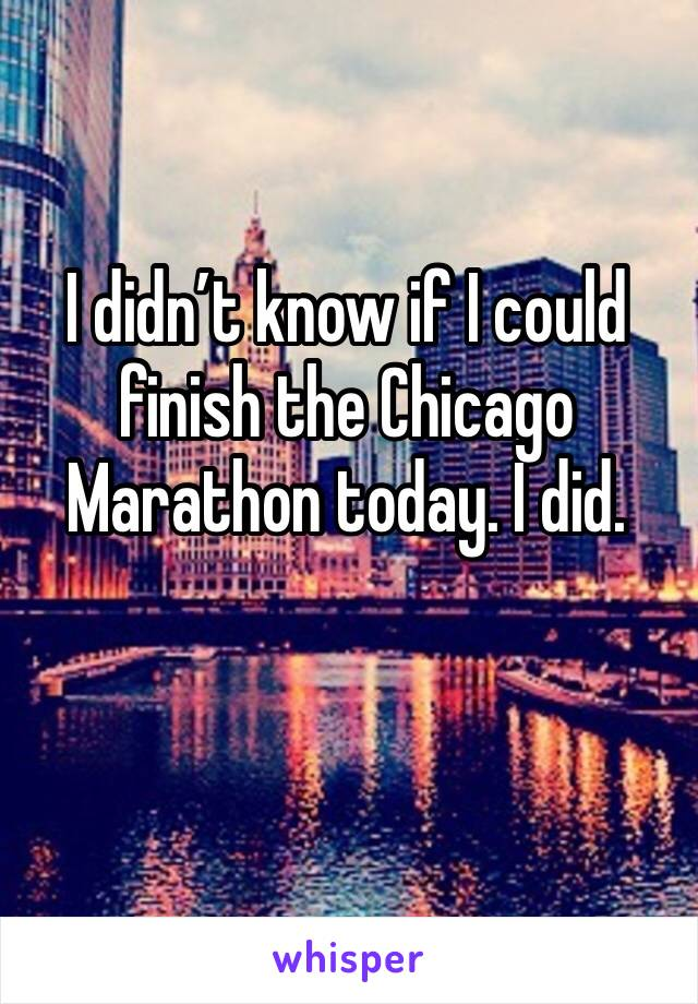 I didn't know if I could finish the Chicago Marathon today. I did.