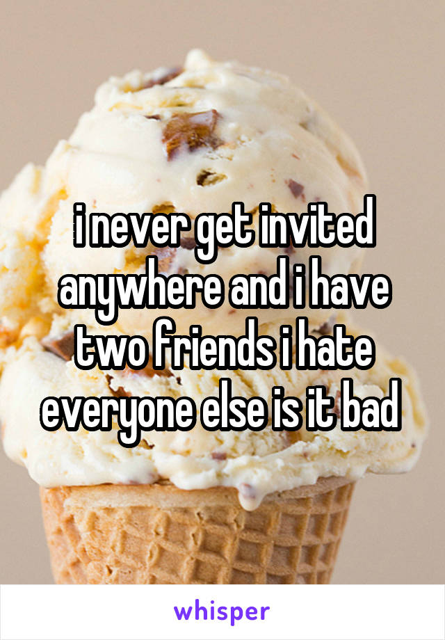 i never get invited anywhere and i have two friends i hate everyone else is it bad