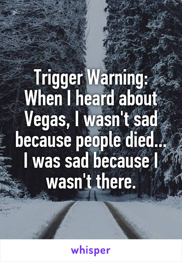 Trigger Warning: When I heard about Vegas, I wasn't sad because people died... I was sad because I wasn't there.