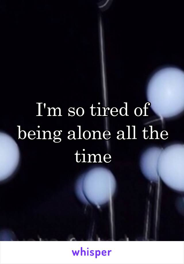 I'm so tired of being alone all the time