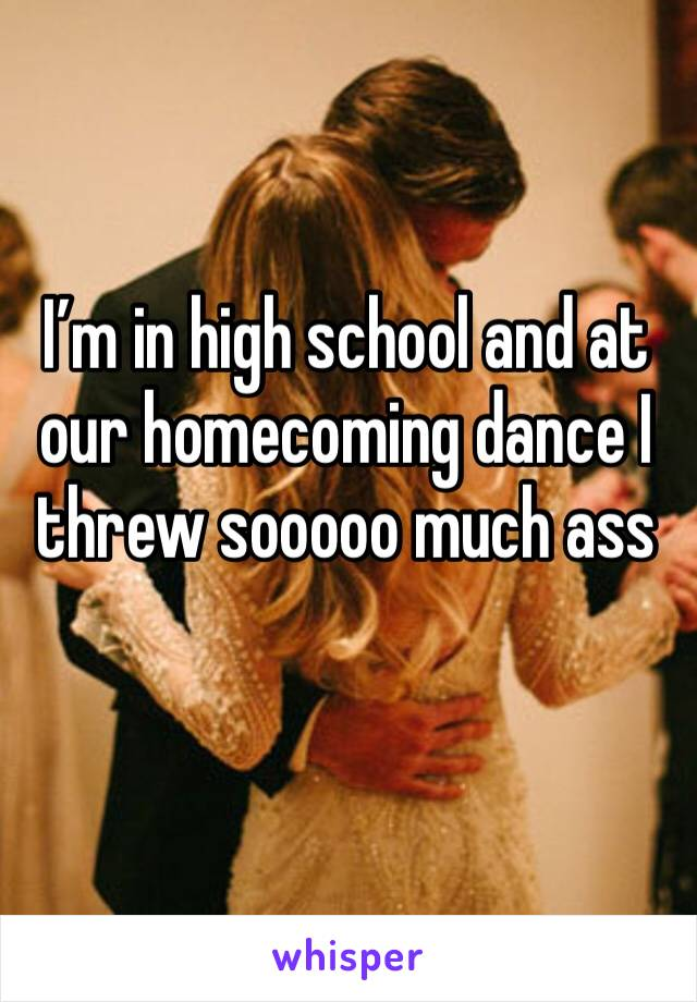 I'm in high school and at our homecoming dance I threw sooooo much ass
