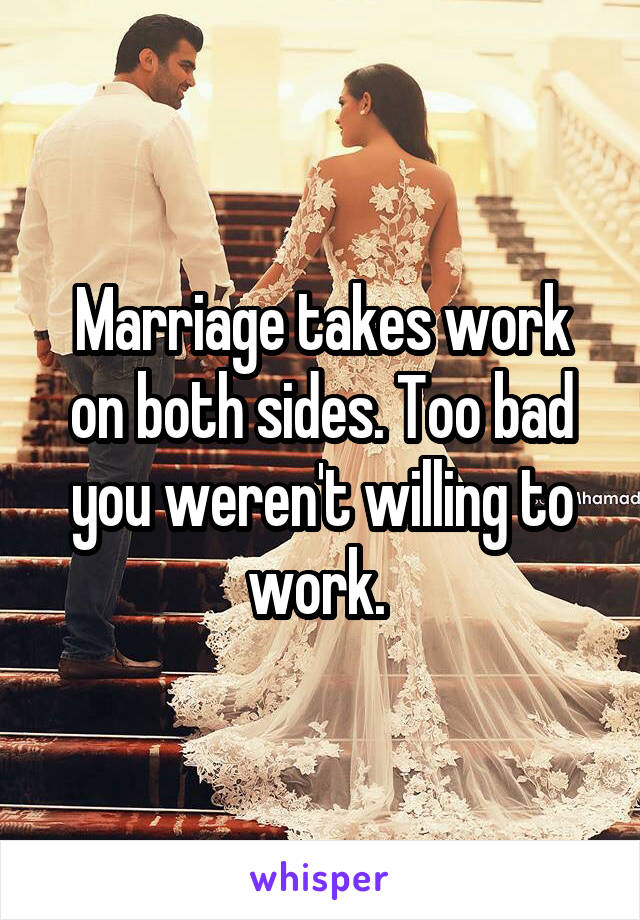 Marriage takes work on both sides. Too bad you weren't willing to work.