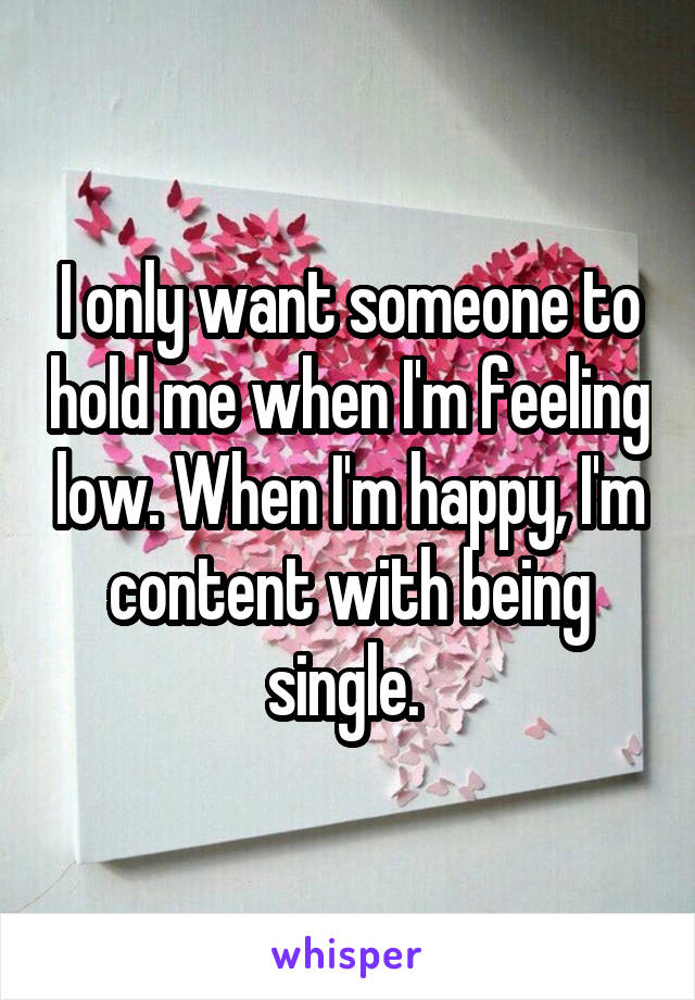I only want someone to hold me when I'm feeling low. When I'm happy, I'm content with being single.