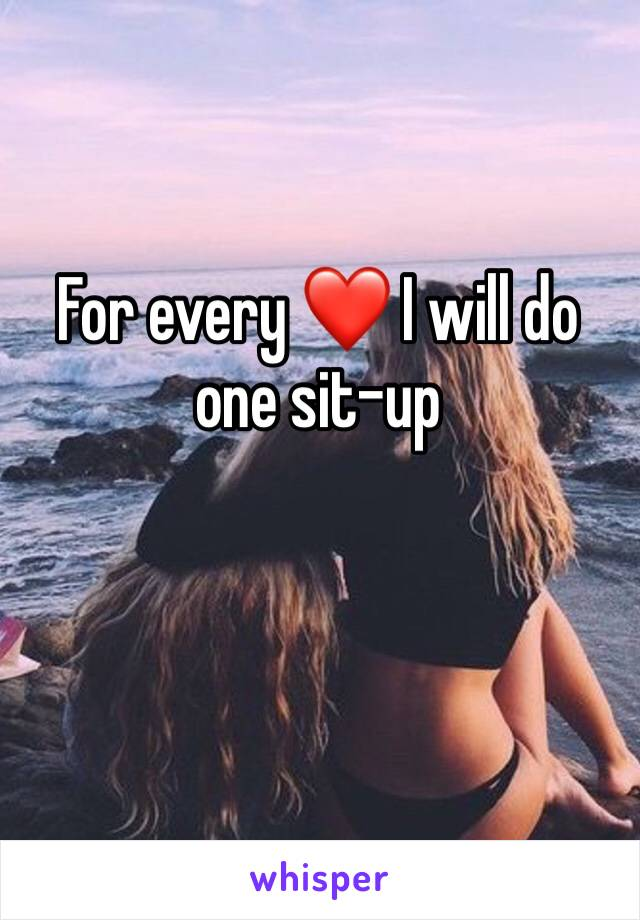 For every ❤️ I will do one sit-up