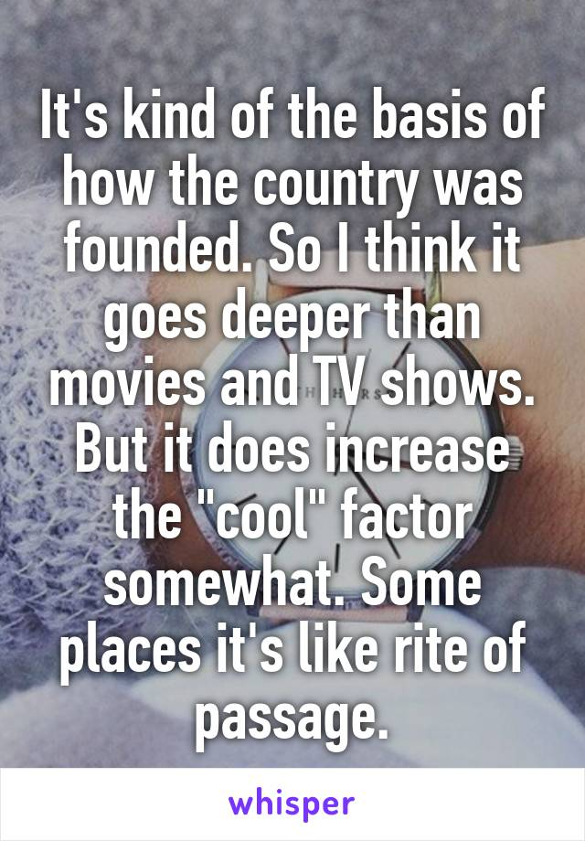 "It's kind of the basis of how the country was founded. So I think it goes deeper than movies and TV shows. But it does increase the ""cool"" factor somewhat. Some places it's like rite of passage."