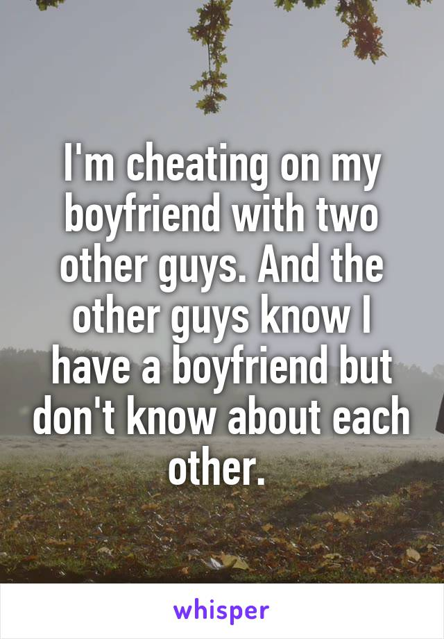 I'm cheating on my boyfriend with two other guys. And the other guys know I have a boyfriend but don't know about each other.